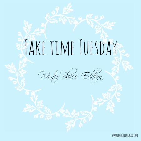 Take Time Tuesday Winter Blues Edition